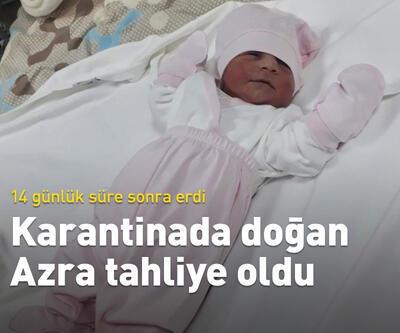 Karantinada doğan Azra Bebek de tahliye oldu