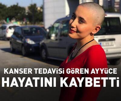 Kanser tedavisi gören Ayyüce, yaşamını yitirdi