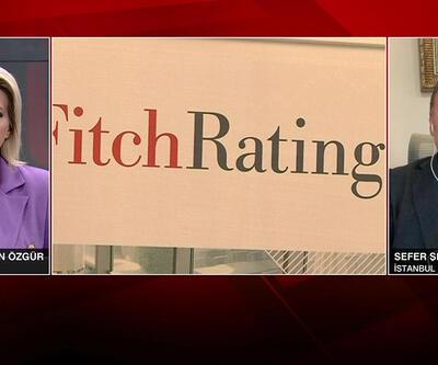 Sefer Şener: Fitch Türkiye'ye bakışını değiştirdi