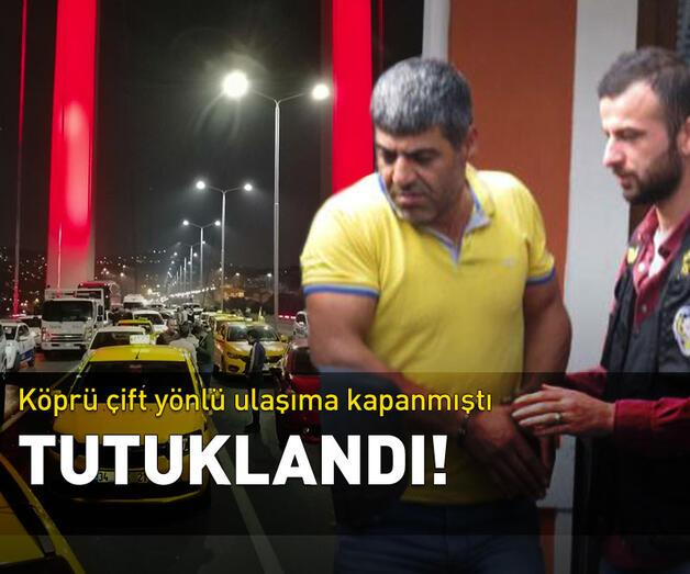 Son dakika: 15 Temmuz Şehitler Köprüsü'nü kapatan kişi tutuklandı