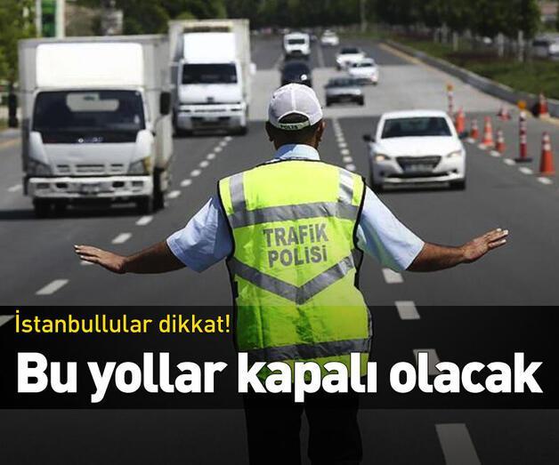 Son dakika: İstanbullular dikkat! Bu yollar kapalı olacak