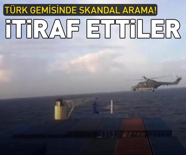 Son dakika: Türk gemisinde skandal arama! İtiraf ettiler