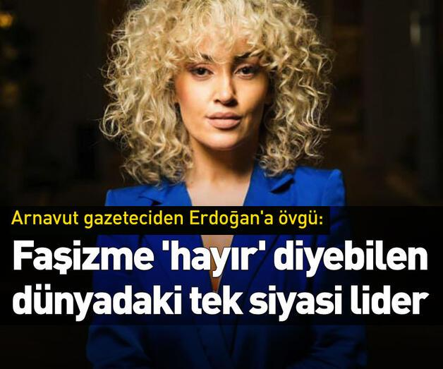 Son dakika: Arnavut gazeteciden Cumhurbaşkanı Erdoğan'a övgü!