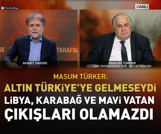 Son dakika: Altın Türkiye'ye gelmeseydi Libya, Karabağ, Mavi Vatan çıkışları olamazdı