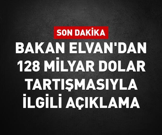 Son dakika: Bakan Elvan'dan 128 milyar dolar tartışmasıyla ilgili açıklama