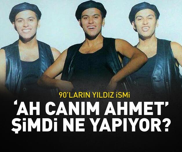 Son dakika: 90'ların yıldızı 'Ah Canım Ahmet' Şimdi ne yapıyor?
