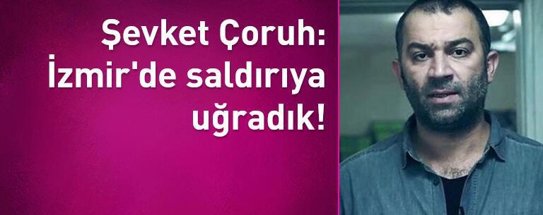 Şevket Çoruh: İzmir'de saldırıya uğradık!