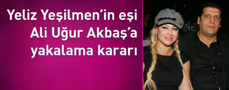 Yeliz Yeşilmen'in eşi Ali Uğur Akbaş'a yakalama kararı