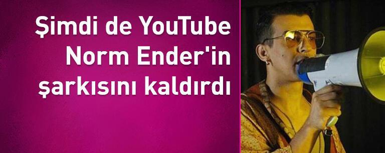 Şimdi de YouTube Norm Ender'in şarkısını kaldırdı