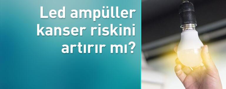 Led ampüller kanser riskini artırır mı?