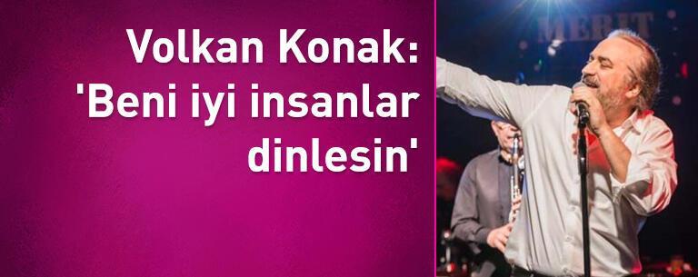 Volkan Konak: 'Beni iyi insanlar dinlesin'