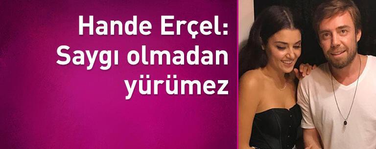 Hande Erçel: Saygı olmadan yürümez