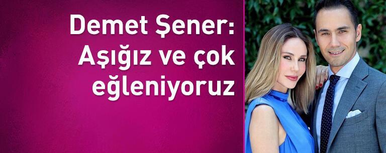 Demet Şener: Aşığız ve çok eğleniyoruz
