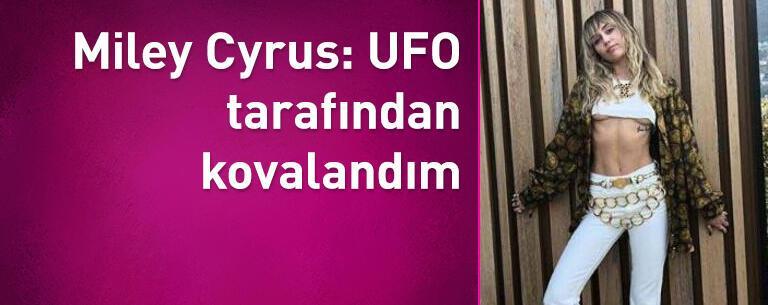 Miley Cyrus: UFO tarafından kovalandım