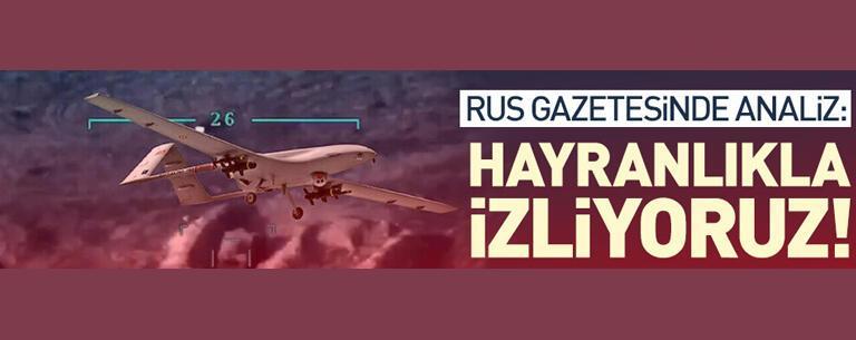 Rus basınında Türk SİHA'lara övgü