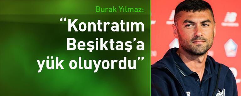 Burak Yılmaz: Kontratım Beşiktaş'a yük oluyordu