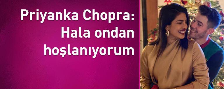 Priyanka Chopra: Hala ondan hoşlanıyorum