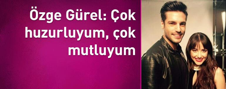 Özge Gürel: Çok huzurluyum, çok mutluyum