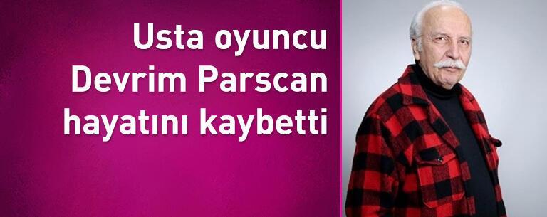 Usta oyuncu Devrim Parscan hayatını kaybetti