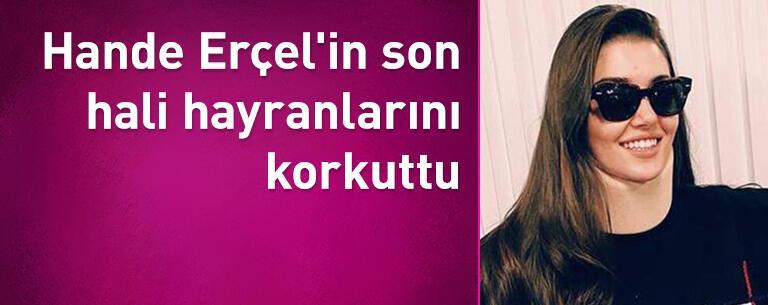 Hande Erçel'in son hali hayranlarını korkuttu