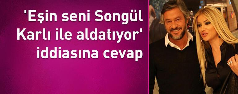 'Eşin seni Songül Karlı ile aldatıyor' iddiasına cevap verdi