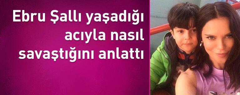 Ebru Şallı yaşadığı acıyla nasıl savaştığını anlattı