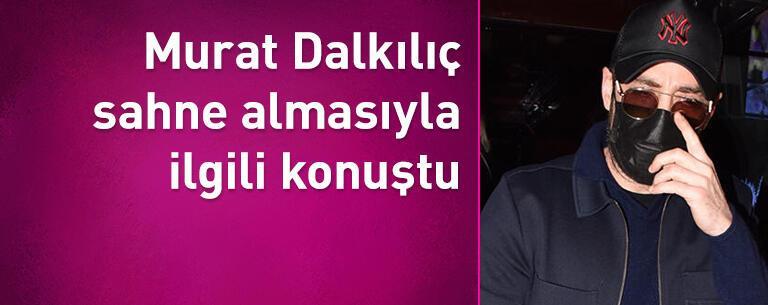 Murat Dalkılıç sahne almasıyla ilgili konuştu