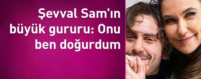 Şevval Sam'ın büyük gururu: Onu ben doğurdum