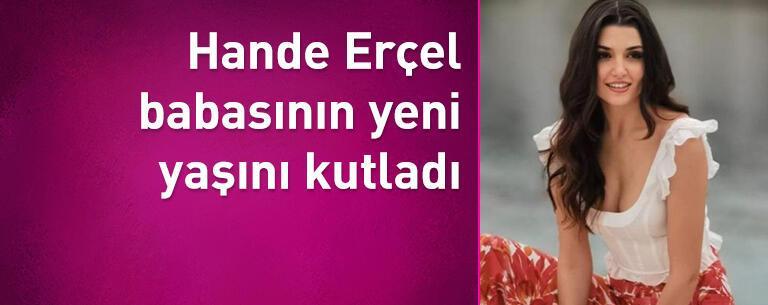 Hande Erçel babasının yeni yaşını kutladı