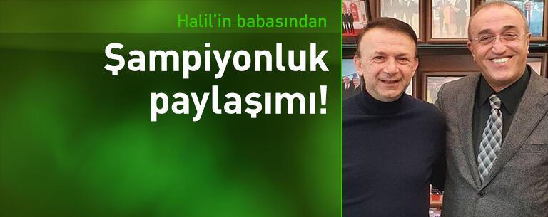 Halil Dervişoğlu'nun babasından şampiyonluk paylaşımı!