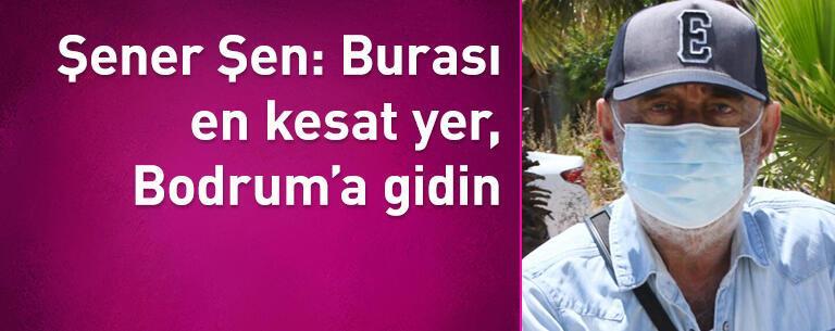 Şener Şen: Burası en kesat yer, Bodrum'a gidin