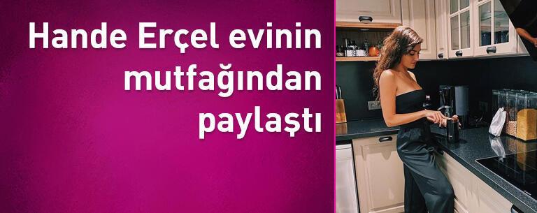Hande Erçel evinin mutfağından paylaştı
