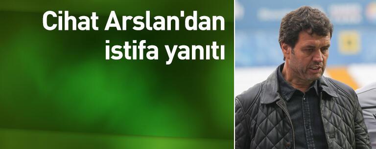Cihat Arslan'dan istifa yanıtı
