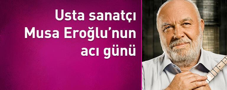 Usta sanatçı Musa Eroğlu'nun acı günü!