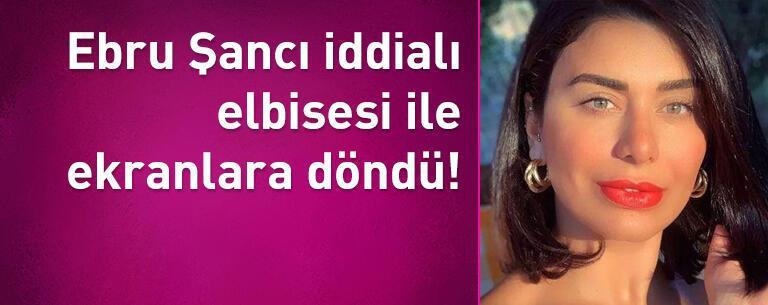 Ebru Şancı iddialı elbisesi ile ekranlara döndü!