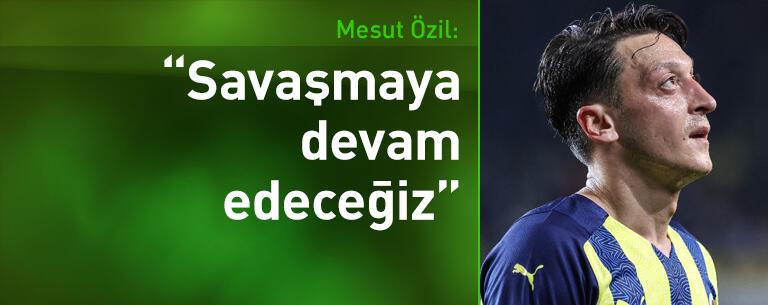 Mesut Özil: Savaşmaya devam edeceğiz