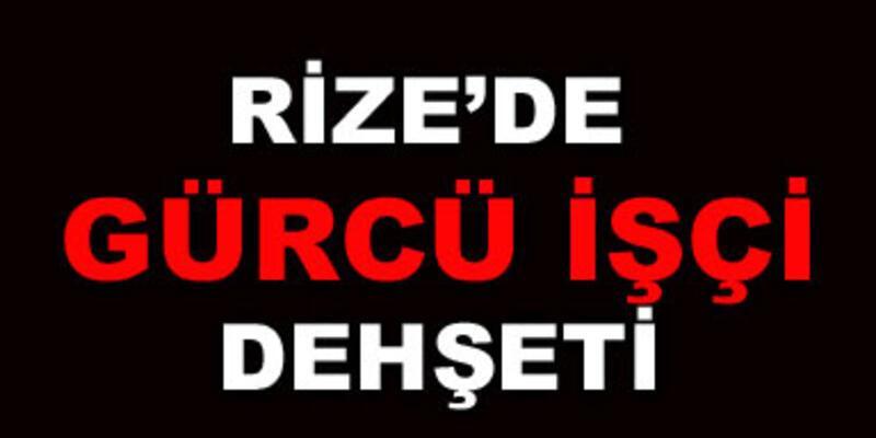 Rize'de Gürcü işçi dehşeti!