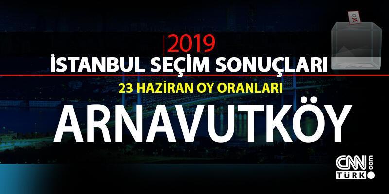 23 Haziran İBB Başkanlık seçimi Arnavutköy oy oranları - İstanbul seçim sonuçları: Arnavutköy