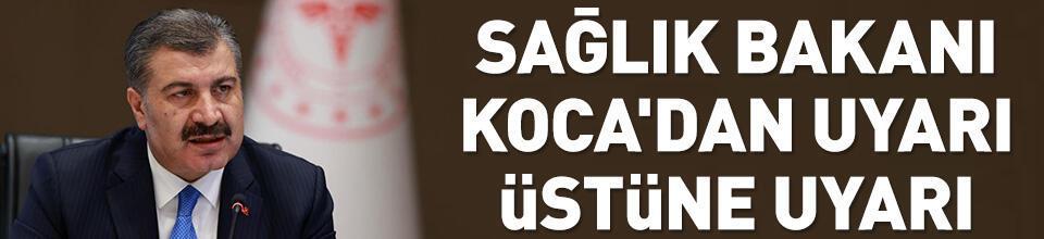 Sağlık Bakanı Koca'dan uyarı üstüne uyarı