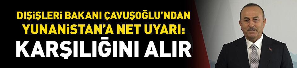Çavuşoğlu'ndan Yunanistan'a uyarı: Karşılığını alır