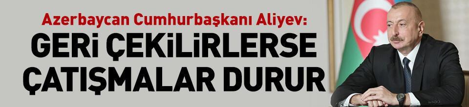 Aliyev: Eğer geri çekilirlerse çatışmalar durur
